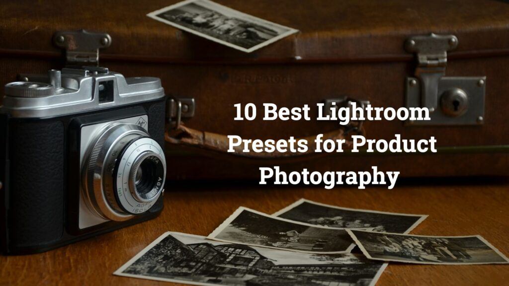 Best Lightroom Presets for Product Photography